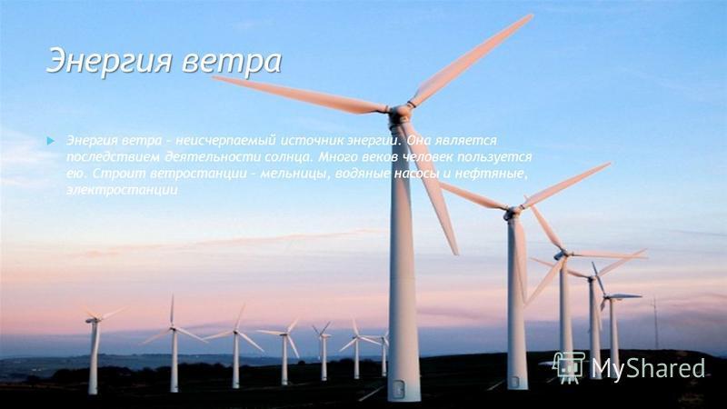 Энергия ветра Энергия ветра – неисчерпаемый источник энергии. Она является последствием деятельности солнца. Много веков человек пользуется ею. Строит ветростанции – мельницы, водяные насосы и нефтяные, электростанции