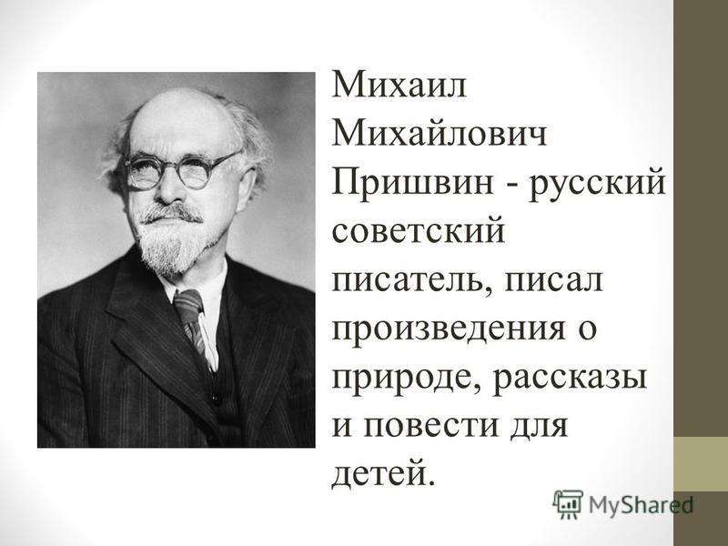 Михаил Михайлович Пришвин - русский советский писатель, писал произведения о природе, рассказы и повести для детей.