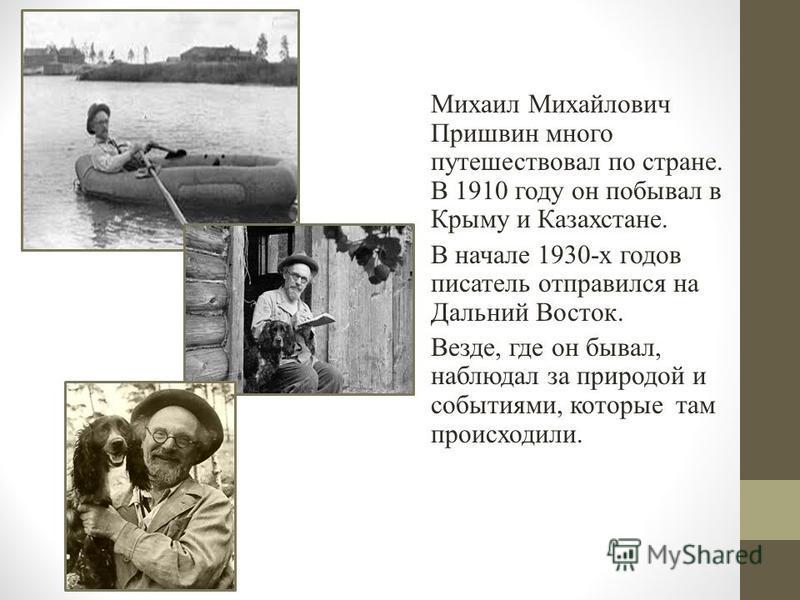 Михаил Михайлович Пришвин много путешествовал по стране. В 1910 году он побывал в Крыму и Казахстане. В начале 1930-х годов писатель отправился на Дальний Восток. Везде, где он бывал, наблюдал за природой и событиями, которые там происходили.