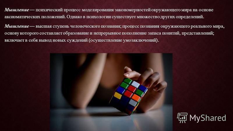 Мышление психический процесс моделирования закономерностей окружающего мира на основе аксиоматических положений. Однако в психологии существует множество других определений. Мышление высшая ступень человеческого познания ; процесс познания окружающег