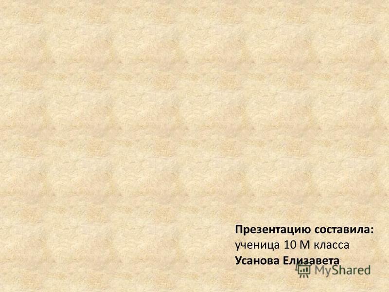 Презентацию составила: ученица 10 М класса Усанова Елизавета