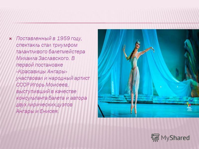Поставленный в 1959 году, спектакль стал триумфом талантливого балетмейстера Михаила Заславского. В первой постановке «Красавицы Ангары» участвовал и народный артист СССР Игорь Моисеев, выступивший в качестве консультанта балета и автора двух лиричес