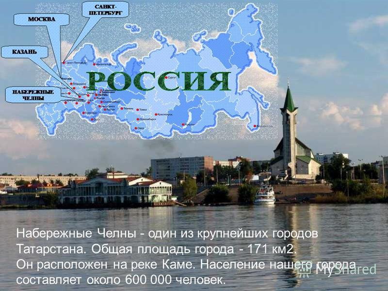 Набережные Челны - один из крупнейших городов Татарстана. Общая площадь города - 171 км 2. Он расположен на реке Каме. Население нашего города составляет около 600 000 человек.
