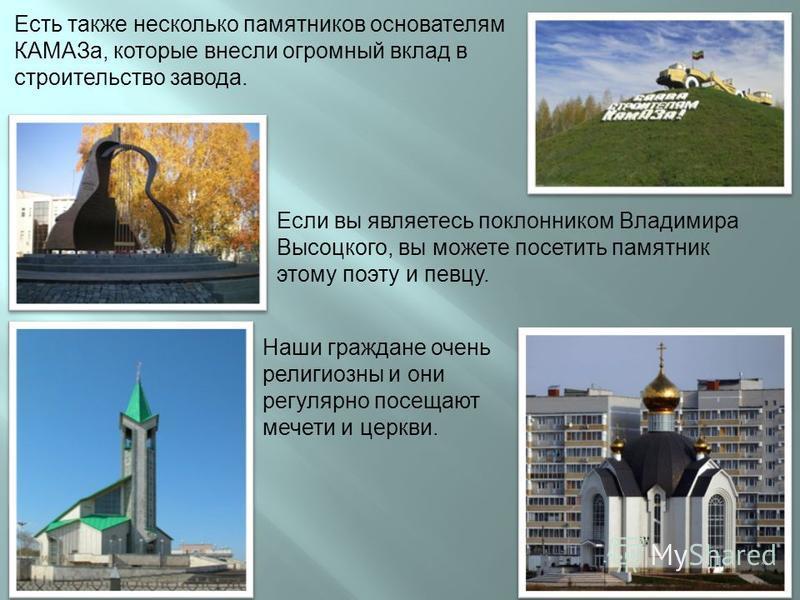 Если вы являетесь поклонником Владимира Высоцкого, вы можете посетить памятник этому поэту и певцу. Есть также несколько памятников основателям КАМАЗа, которые внесли огромный вклад в строительство завода. Наши граждане очень религиозны и они регуляр