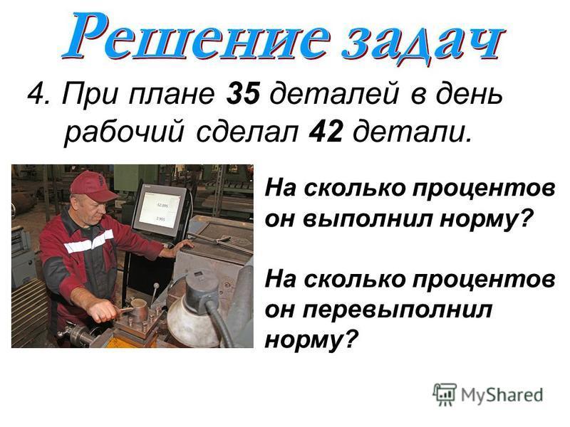 4. При плане 35 деталей в день рабочий сделал 42 детали. На сколько процентов он выполнил норму? На сколько процентов он перевыполнил норму?