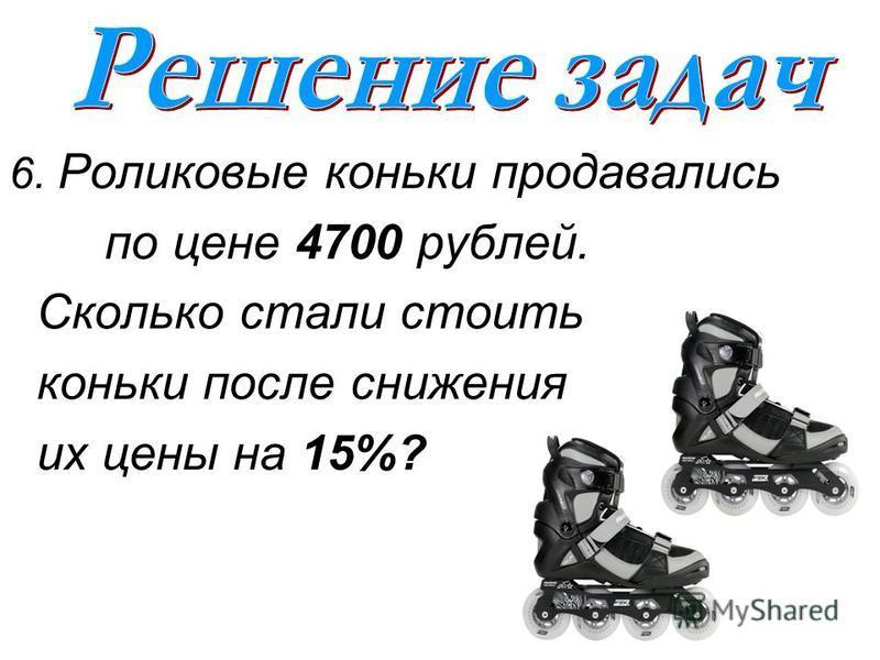 6. Роликовые коньки продавались по цене 4700 рублей. Сколько стали стоить коньки после снижения их цены на 15%?
