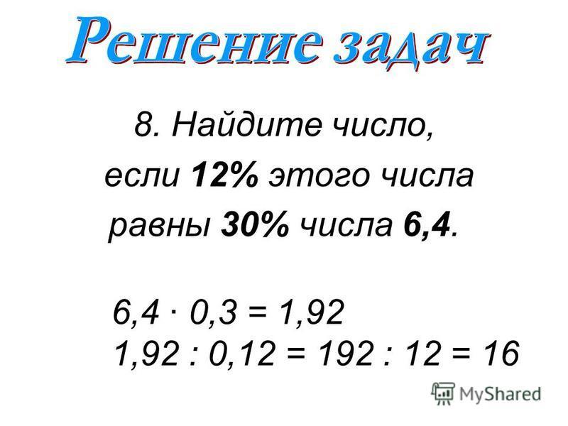 8. Найдите число, если 12% этого числа равны 30% числа 6,4. 6,4 · 0,3 = 1,92 1,92 : 0,12 = 192 : 12 = 16