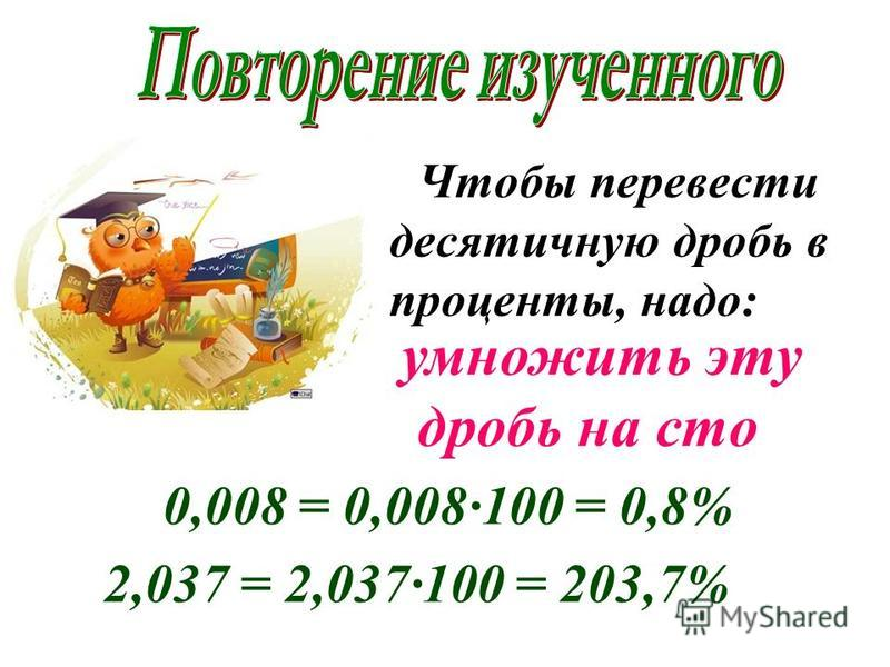 Чтобы перевести десятичную дробь в проценты, надо: умножить эту дробь на сто 0,008 = 0,008·100 = 0,8% 2,037 = 2,037·100 = 203,7%