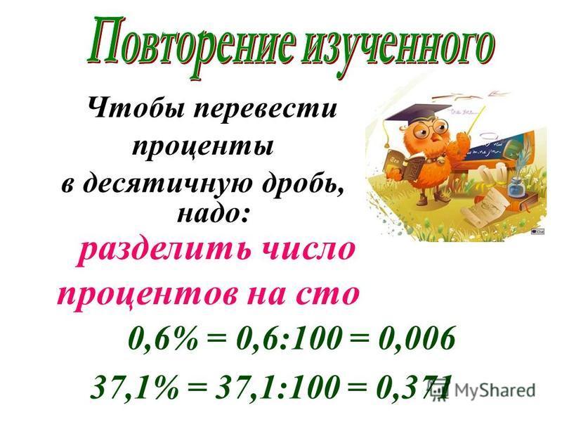 Чтобы перевести проценты в десятичную дробь, надо: разделить число процентов на сто 0,6% = 0,6:100 = 0,006 37,1% = 37,1:100 = 0,371