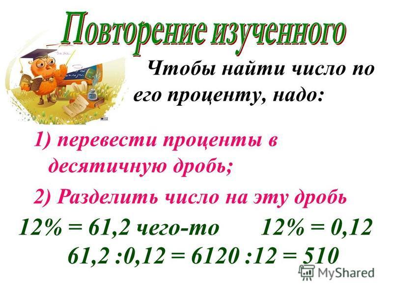 Чтобы найти число по его проценту, надо: 1) перевести проценты в десятичную дробь; 2) Разделить число на эту дробь 12% = 61,2 чего-то 12% = 0,12 61,2 :0,12 = 6120 :12 = 510