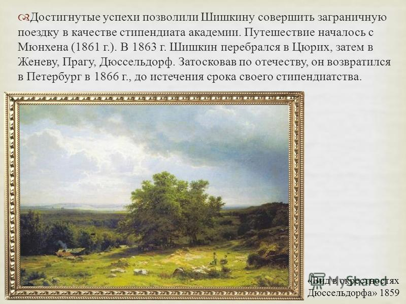 Достигнутые успехи позволили Шишкину совершить заграничную поездку в качестве стипендиата академии. Путешествие началось с Мюнхена (1861 г.). В 1863 г. Шишкин перебрался в Цюрих, затем в Женеву, Прагу, Дюссельдорф. Затосковав по отечеству, он возврат