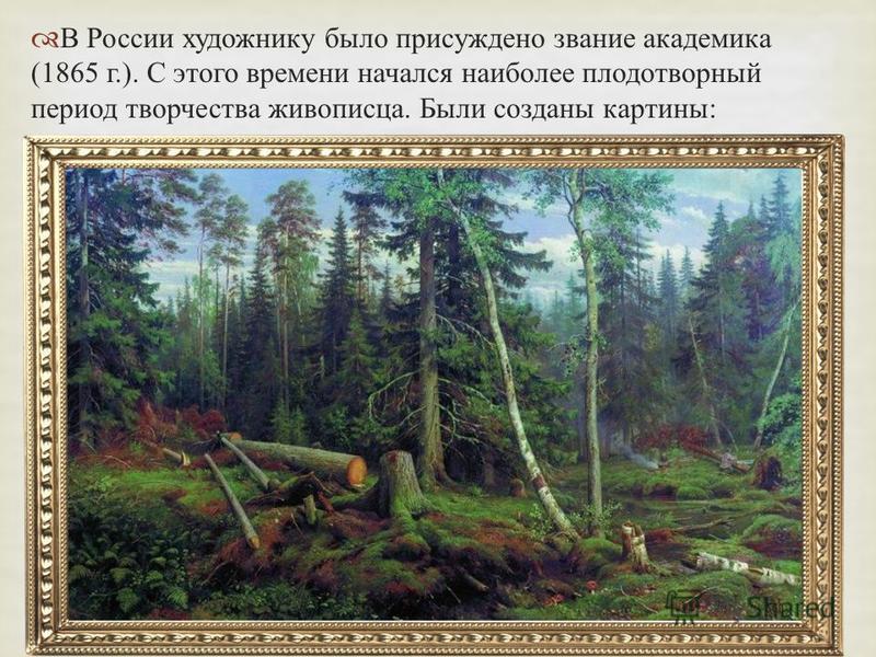 В России художнику было присуждено звание академика (1865 г.). С этого времени начался наиболее плодотворный период творчества живописца. Были созданы картины : « Рубка леса » 1867