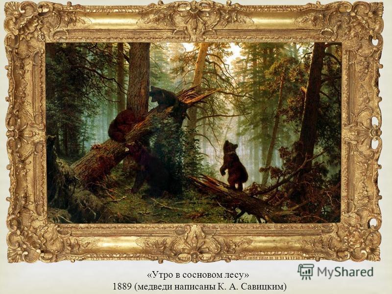 « Утро в сосновом лесу » 1889 ( медведи написаны К. А. Савицким )
