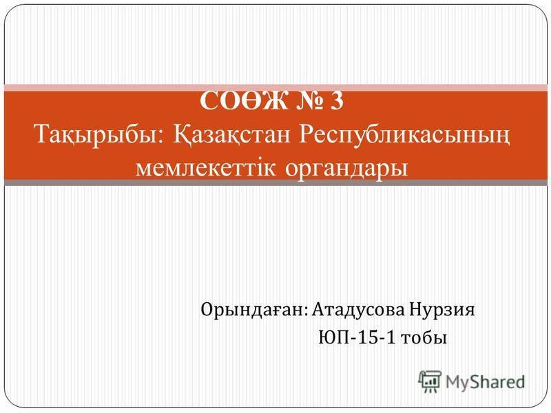 Орындаған : Атадусова Нурзия ЮП -15-1 тобы СОӨЖ 3 Тақырыбы: Қазақстан Республикасының мемлекеттік органдары