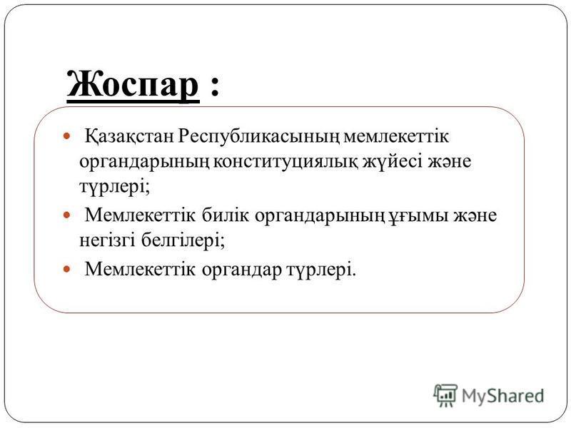 Жоспар : Қазақстан Республикасының мемлекеттік органдарының конституциялық жүйесі және түрлері; Мемлекеттік билік органдарының ұғымы және негізгі белгілері; Мемлекеттік органдар түрлері.