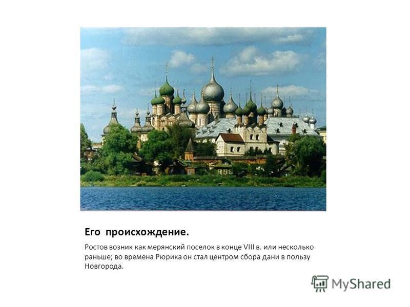 Его происхождение. Ростов возник как мерянский поселок в конце VIII в. или несколько раньше; во времена Рюрика он стал центром сбора дани в пользу Новгорода.