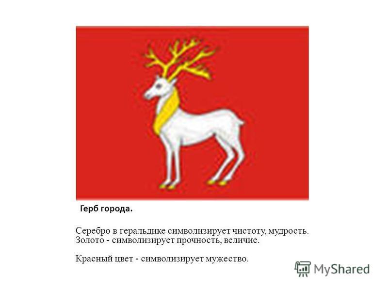 Герб города. Серебро в геральдике символизирует чистоту, мудрость. Золото - символизирует прочность, величие. Красный цвет - символизирует мужество.