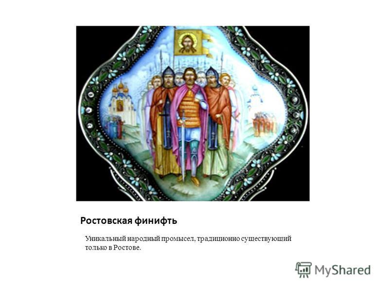 Ростовская финифть Уникальный народный промысел, традиционно существующий только в Ростове.