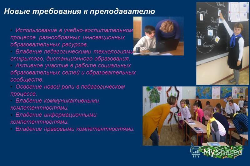 Новые требования к преподавателю Использование в учебно-воспитательном процессе разнообразных инновационных образовательных ресурсов. Владение педагогическими технологиями открытого, дистанционного образования. Активное участие в работе социальных об