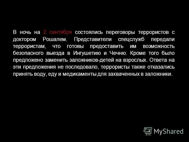 1 сентября - первый день трагедии Террористы потребовали от властей освобождения боевиков, ранее задержанных по подозрению в участии в нападении на Ингушетию 21-22 июня 2004 года, и вывода российских войск из Чечни. В первый день террористы расстреля