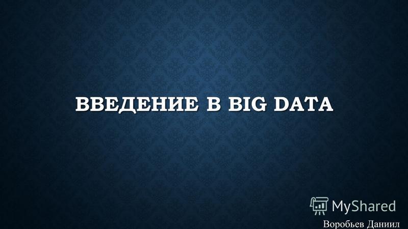 ВВЕДЕНИЕ В BIG DATA Воробьев Даниил