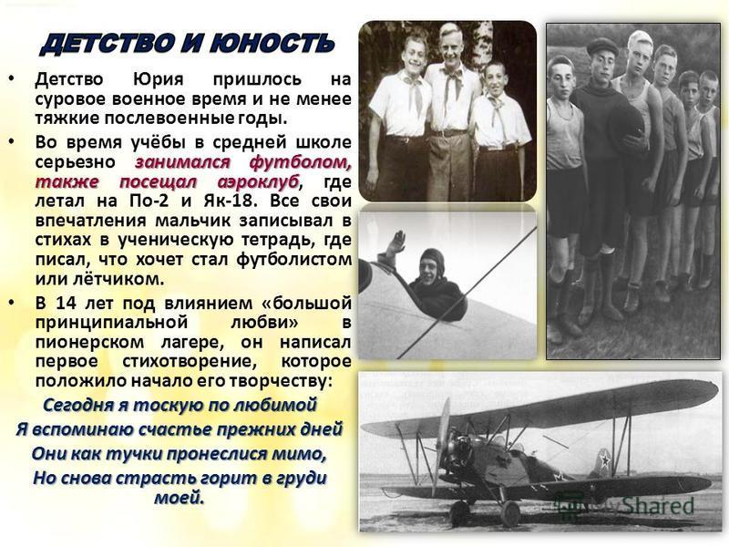 Детство Юрия пришлось на суровое военное время и не менее тяжкие послевоенные годы. занимался футболом, также посещал аэроклуб Во время учёбы в средней школе серьезно занимался футболом, также посещал аэроклуб, где летал на По-2 и Як-18. Все свои впе