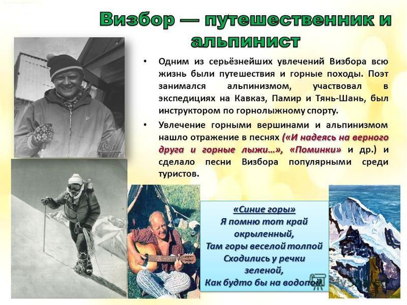 Одним из серьёзнейших увлечений Визбора всю жизнь были путешествия и горные походы. Поэт занимался альпинизмом, участвовал в экспедициях на Кавказ, Памир и Тянь-Шань, был инструктором по горнолыжному спорту. («И надеясь на верного друга и горные лыжи