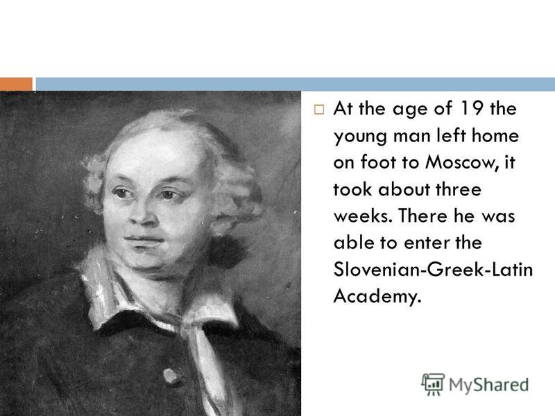 At the age of 19 the young man left home on foot to Moscow, it took about three weeks. There he was able to enter the Slovenian-Greek-Latin Academy.