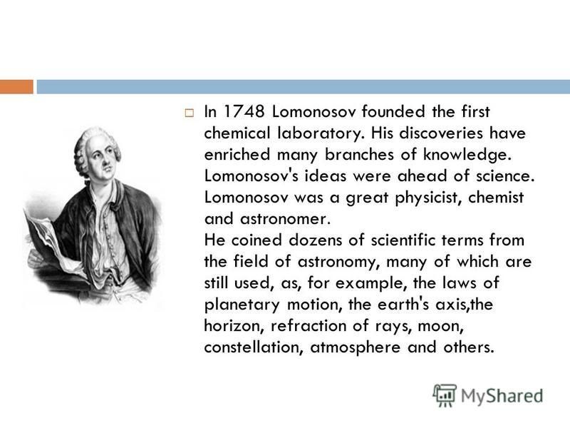 In 1748 Lomonosov founded the first chemical laboratory. His discoveries have enriched many branches of knowledge. Lomonosov's ideas were ahead of science. Lomonosov was a great physicist, chemist and astronomer. He coined dozens of scientific terms