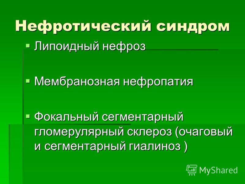 Нефротический синдром Липоидный нефроз Липоидный нефроз Мембранозная нефропатия Мембранозная нефропатия Фокальный сегментарный гломерулярный склероз (очаговый и сегментарный гиалиноз ) Фокальный сегментарный гломерулярный склероз (очаговый и сегмента