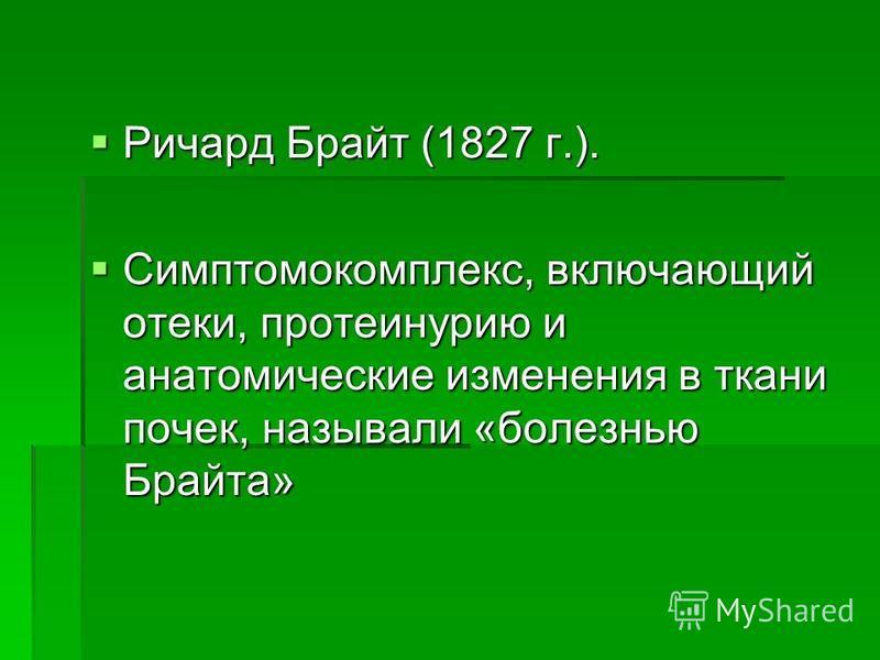 Ричард Брайт (1827 г.). Ричард Брайт (1827 г.). Симптомокомплекс, включающий отеки, протеинурию и анатомические изменения в ткани почек, называли «болезнью Брайта» Симптомокомплекс, включающий отеки, протеинурию и анатомические изменения в ткани поче