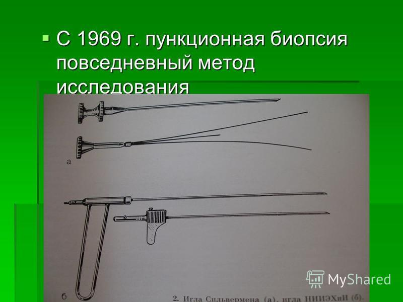 С 1969 г. пункционная биопсия повседневный метод исследования С 1969 г. пункционная биопсия повседневный метод исследования