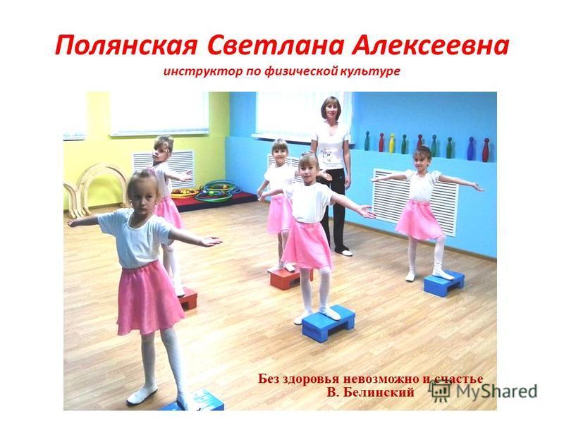 Полянская Светлана Алексеевна инструктор по физической культуре Без здоровья невозможно и счастье В. Белинский