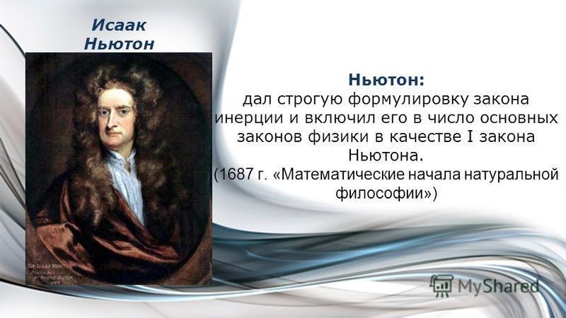 Исаак Ньютон Ньютон: дал строгую формулировку закона инерции и включил его в число основных законов физики в качестве I закона Ньютона. (1687 г. «Математические начала натуральной философии»)
