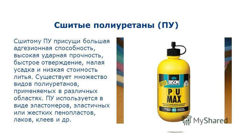 Сшитые полиуретаны (ПУ) Сшитому ПУ присущи большая адгезионная способность, высокая ударная прочность, быстрое отверждение, малая усадка и низкая стоимость литья. Существует множество видов полиуретанов, применяемых в различных областях. ПУ используе