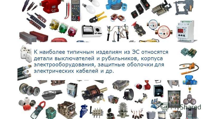 К наиболее типичным изделиям из ЭС относятся детали выключателей и рубильников, корпуса электрооборудования, защитные оболочки для электрических кабелей и др.