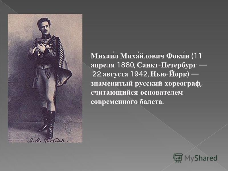 Михаи́л Миха́йлович Фоки́н (11 апреля 1880, Санкт - Петербург 22 августа 1942, Нью - Йорк ) знаменитый русский хореограф, считающийся основателем современного балета.