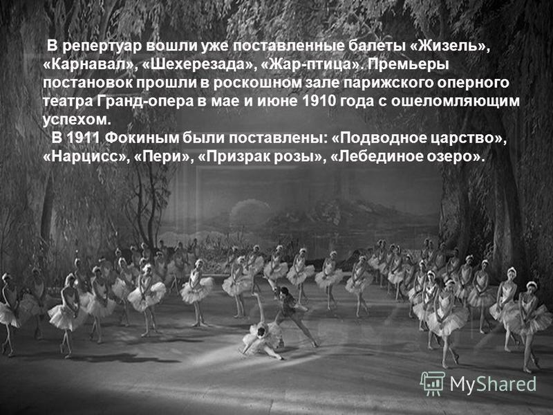 В репертуар вошли уже поставленные балеты «Жизель», «Карнавал», «Шехерезада», «Жар-птица». Премьеры постановок прошли в роскошном зале парижского оперного театра Гранд-опера в мае и июне 1910 года с ошеломляющим успехом. В 1911 Фокиным были поставлен
