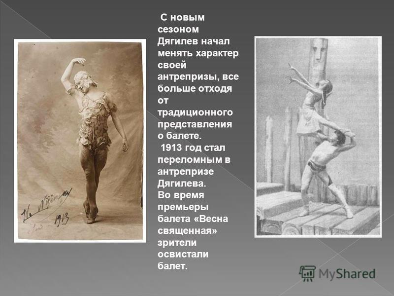 С новым сезоном Дягилев начал менять характер своей антрепризы, все больше отходя от традиционного представления о балете. 1913 год стал переломным в антрепризе Дягилева. Во время премьеры балета «Весна священная» зрители освистали балет.