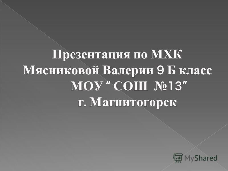 Презентация по МХК Мясниковой Валерии 9 Б класс МОУ СОШ 13 г. Магнитогорск