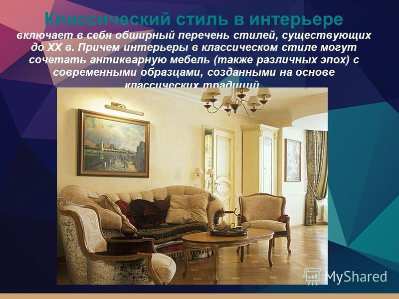 Классический стиль в интерьере включает в себя обширный перечень стилей, существующих до XX в. Причем интерьеры в классическом стиле могут сочетать антикварную мебель (также различных эпох) с современными образцами, созданными на основе классических
