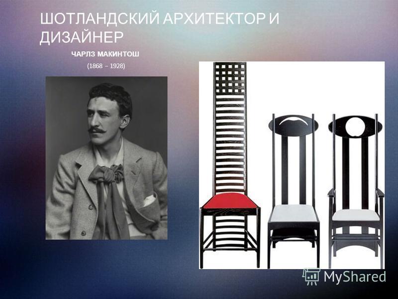 ШОТЛАНДСКИЙ АРХИТЕКТОР И ДИЗАЙНЕР ЧАРЛЗ МАКИНТОШ (1868 – 1928)