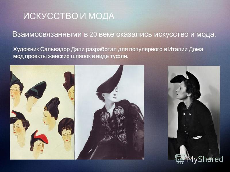 ИСКУССТВО И МОДА Взаимосвязанными в 20 веке оказались искусство и мода. Художник Сальвадор Дали разработал для популярного в Италии Дома мод проекты женских шляпок в виде туфли.