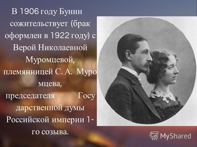 В 1906 году Бунин сожительствует ( брак оформлен в 1922 году ) с Верой Николаевной Муромцевой, племянницей С. А. Муро мцева, председателя Госу дарственной думы Российской империи 1- го созыва.