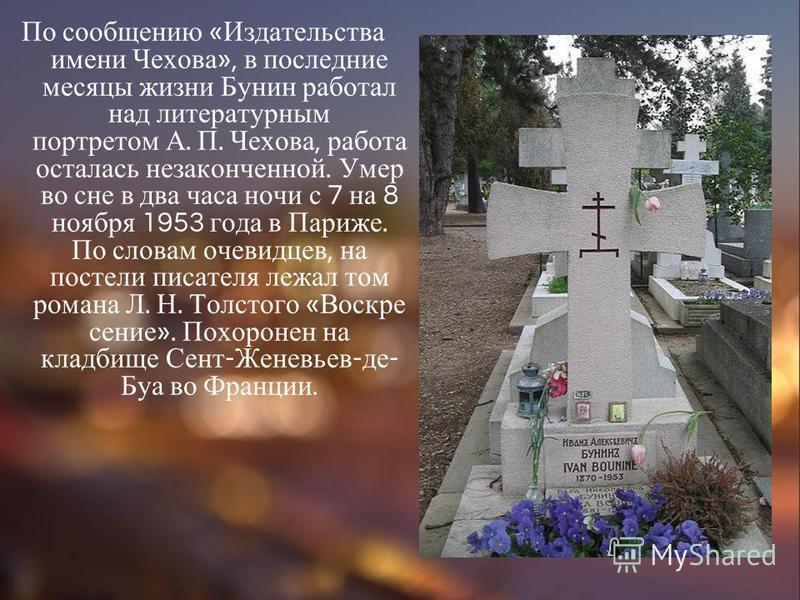 По сообщению « Издательства имени Чехова », в последние месяцы жизни Бунин работал над литературным портретом А. П. Чехова, работа осталась незаконченной. Умер во сне в два часа ночи с 7 на 8 ноября 1953 года в Париже. По словам очевидцев, на постели