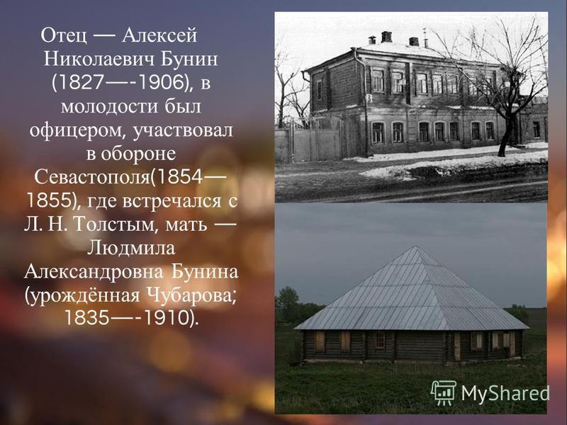 Отец Алексей Николаевич Бунин (1827-1906), в молодости был офицером, участвовал в обороне Севастополя (1854 1855), где встречался с Л. Н. Толстым, мать Людмила Александровна Бунина ( урождённая Чубарова ; 1835-1910).