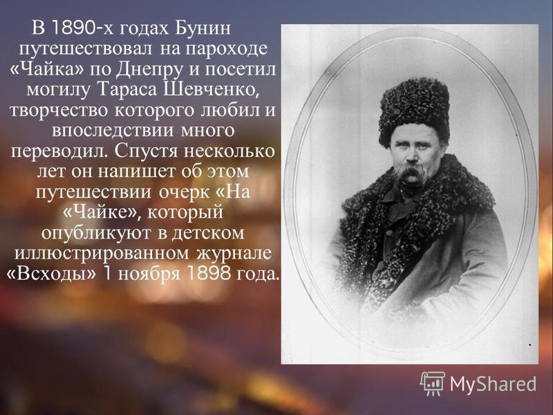 В 1890- х годах Бунин путешествовал на пароходе « Чайка » по Днепру и посетил могилу Тараса Шевченко, творчество которого любил и впоследствии много переводил. Спустя несколько лет он напишет об этом путешествии очерк « На « Чайке », который опублику