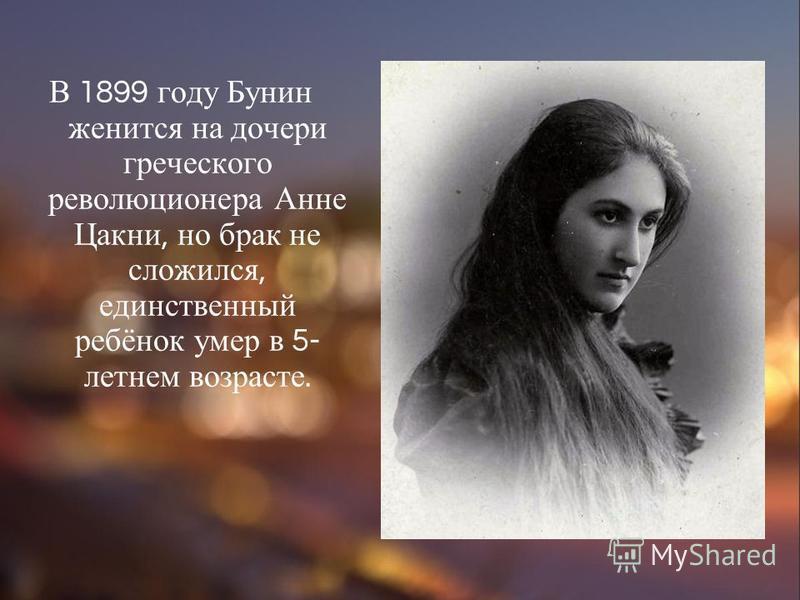 В 1899 году Бунин женится на дочери греческого революционера Анне Цакни, но брак не сложился, единственный ребёнок умер в 5- летнем возрасте.