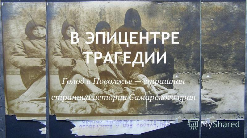 В ЭПИЦЕНТРЕ ТРАГЕДИИ Голод в Поволжье страшная страница истории Самарского края