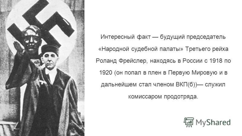 Интересный факт будущий председатель «Народной судебной палаты» Третьего рейха Роланд Фрейслер, находясь в России с 1918 по 1920 (он попал в плен в Первую Мировую и в дальнейшем стал членом ВКП(б)) служил комиссаром продотряда.